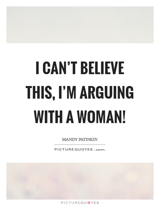 I can't believe this, I'm arguing with a woman! Picture Quote #1
