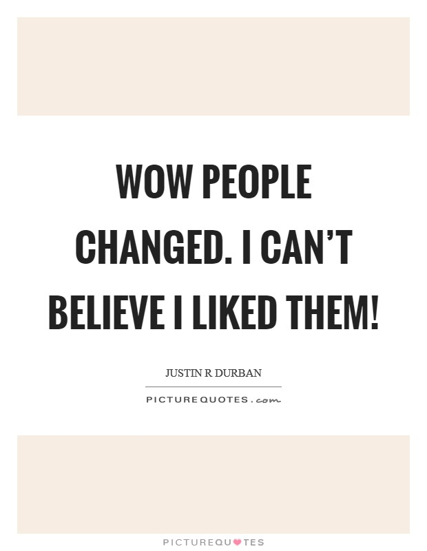Wow people changed. I can't believe I liked them! Picture Quote #1
