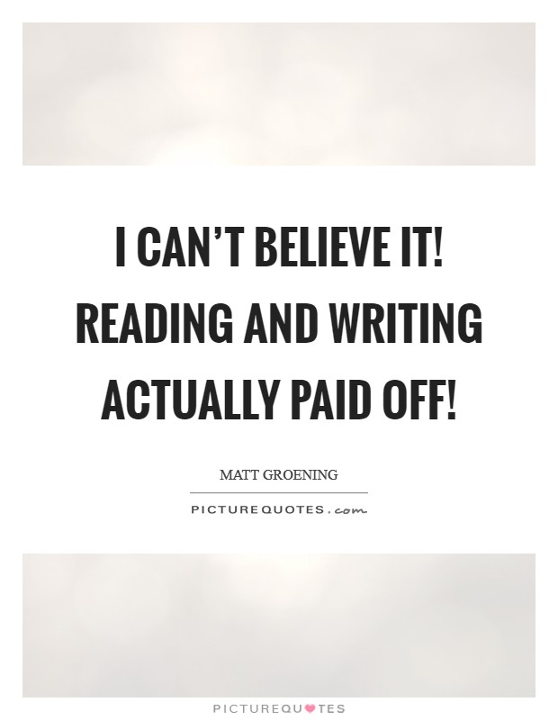 I can't believe it! Reading and writing actually paid off! Picture Quote #1