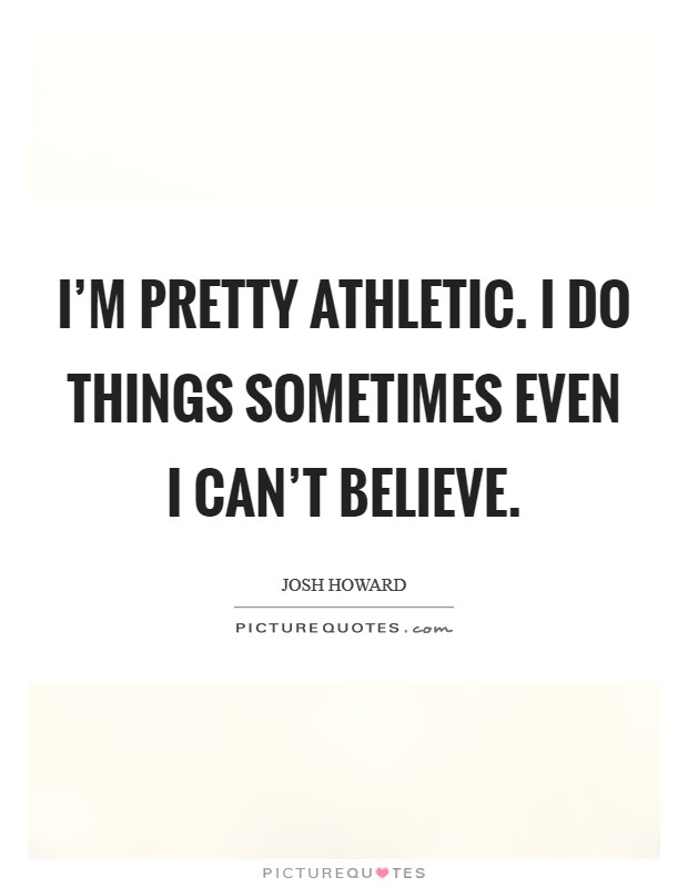 I'm pretty athletic. I do things sometimes even I can't believe Picture Quote #1