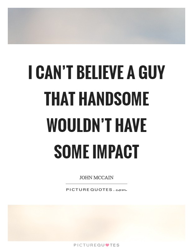 I can't believe a guy that handsome wouldn't have some impact Picture Quote #1
