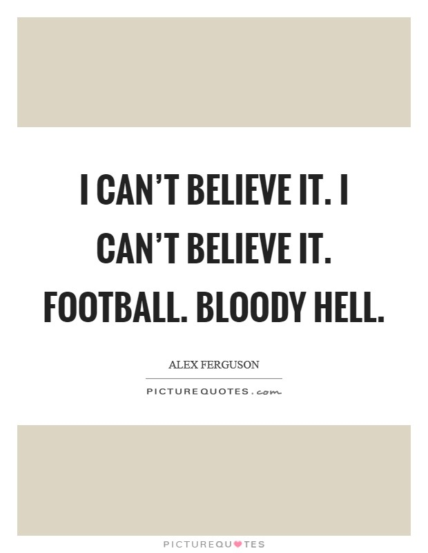 I can't believe it. I can't believe it. Football. Bloody hell Picture Quote #1