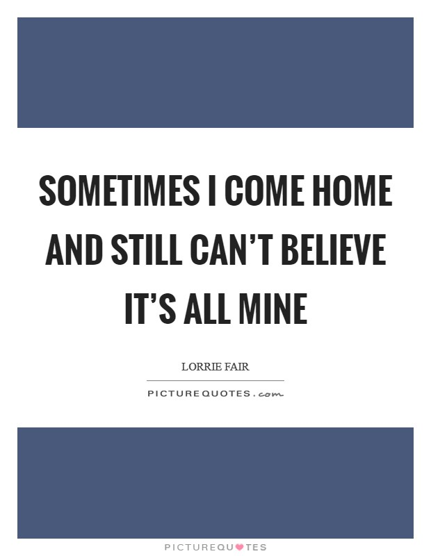 Sometimes I come home and still can't believe it's all mine Picture Quote #1