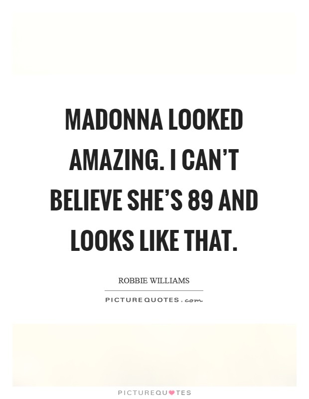 Madonna looked amazing. I can't believe she's 89 and looks like that Picture Quote #1