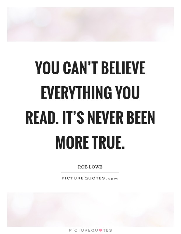 You can't believe everything you read. It's never been more true Picture Quote #1