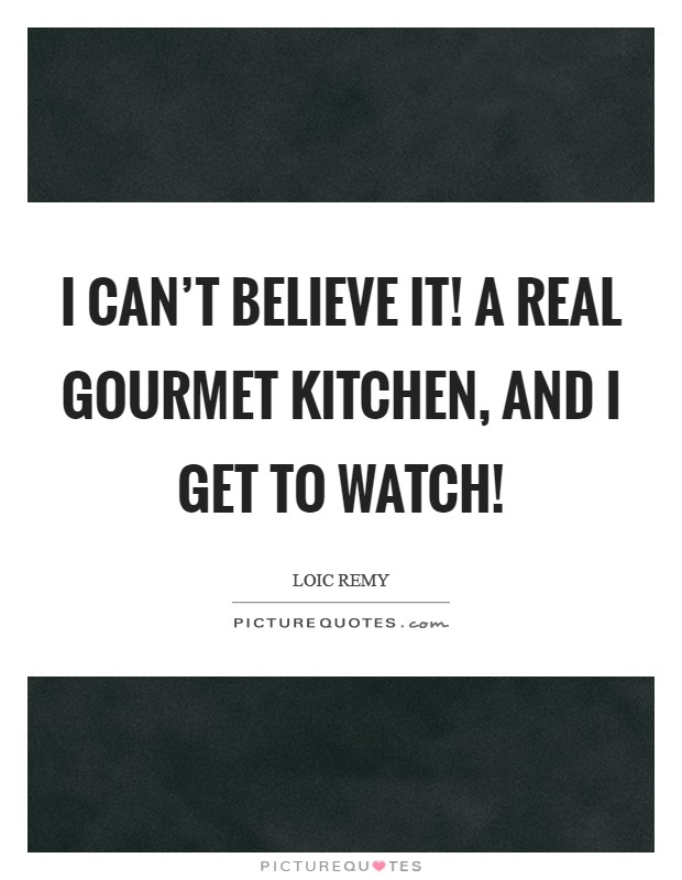 I can't believe it! A real gourmet kitchen, and I get to watch! Picture Quote #1