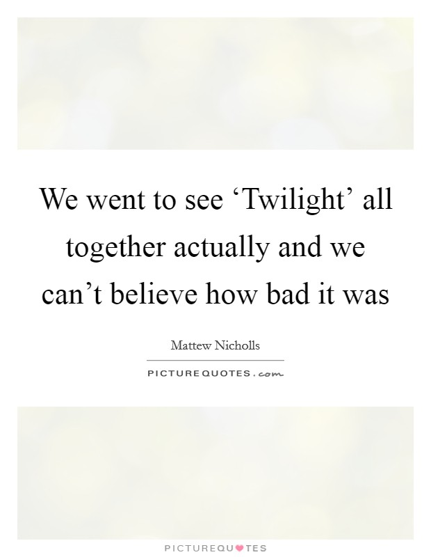 We went to see 'Twilight' all together actually and we can't believe how bad it was Picture Quote #1