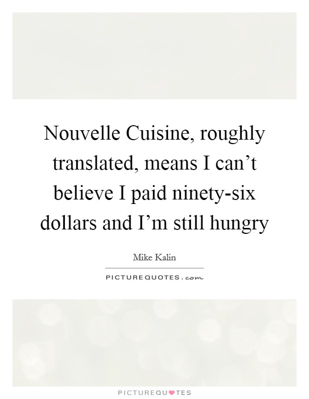Nouvelle Cuisine, roughly translated, means I can't believe I paid ninety-six dollars and I'm still hungry Picture Quote #1