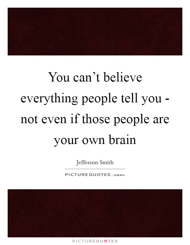 You can't believe everything people tell you - not even if those people are your own brain Picture Quote #1