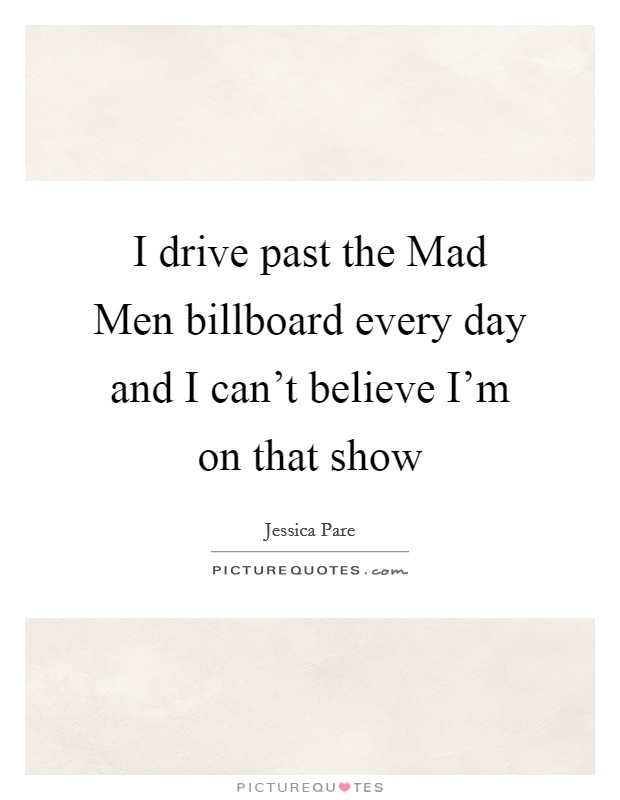 I drive past the Mad Men billboard every day and I can't believe I'm on that show Picture Quote #1