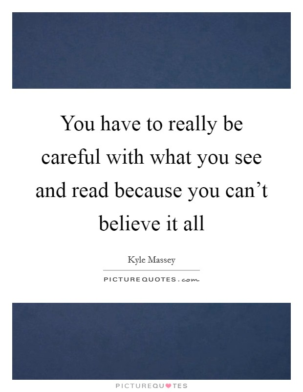 You have to really be careful with what you see and read because you can't believe it all Picture Quote #1