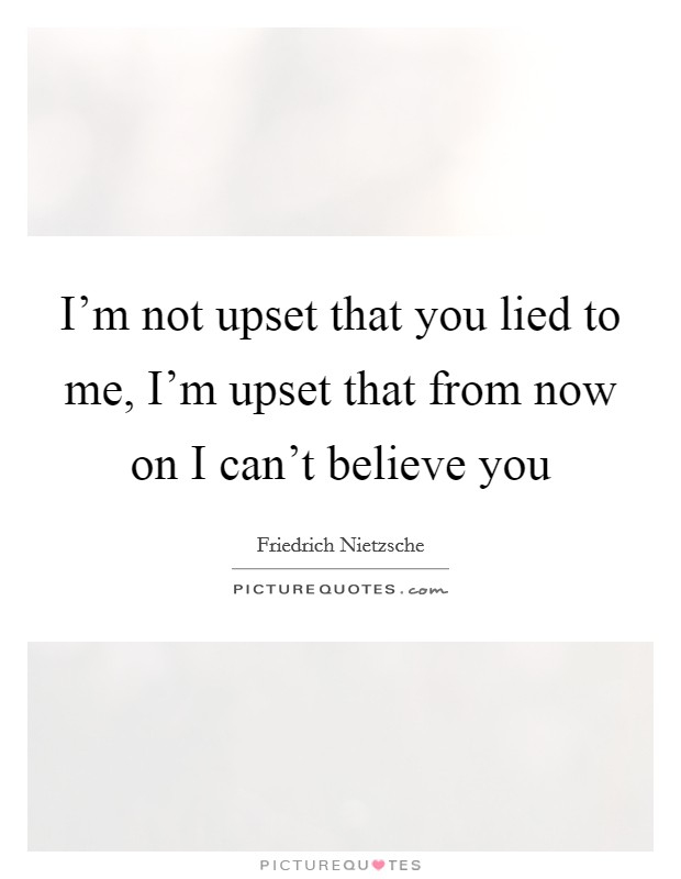 I'm not upset that you lied to me, I'm upset that from now on I can't believe you Picture Quote #1
