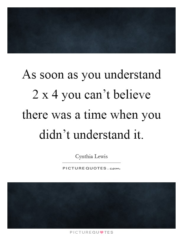 As soon as you understand 2 x 4 you can't believe there was a time when you didn't understand it. Picture Quote #1