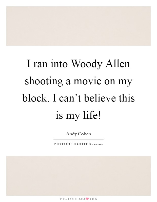 I ran into Woody Allen shooting a movie on my block. I can't believe this is my life! Picture Quote #1