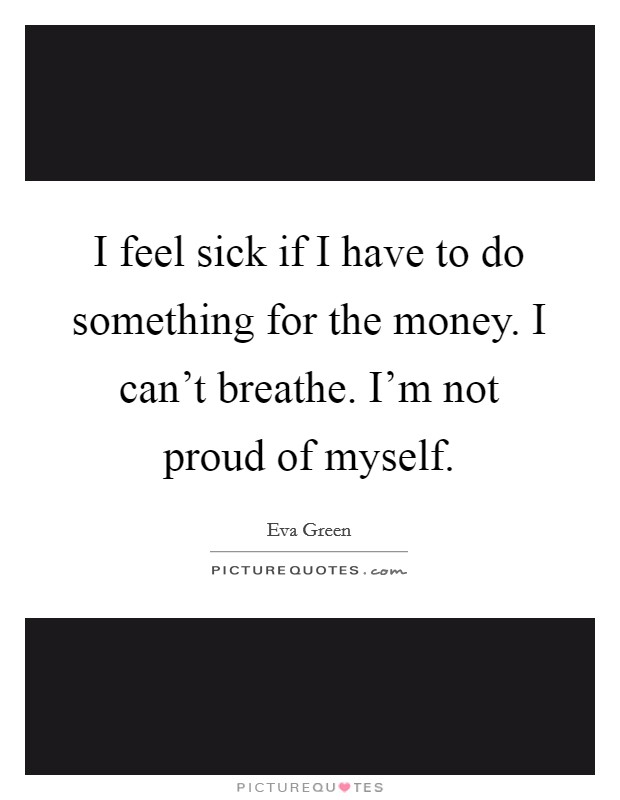 I feel sick if I have to do something for the money. I can't breathe. I'm not proud of myself Picture Quote #1