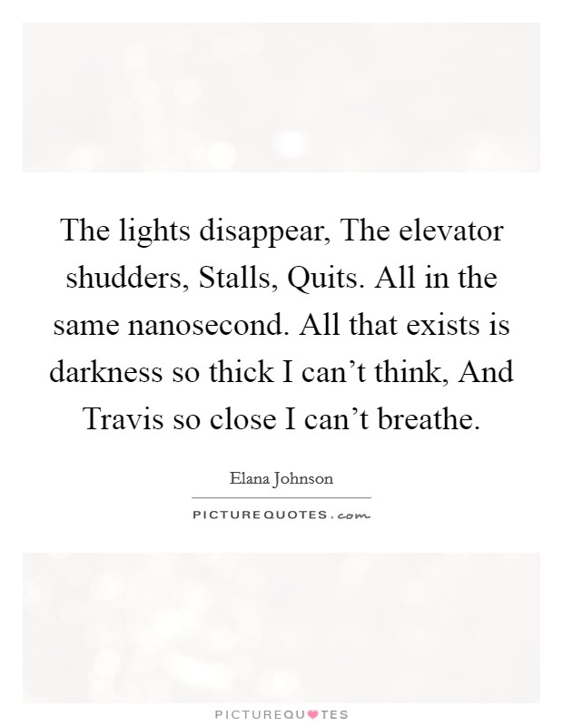 The lights disappear, The elevator shudders, Stalls, Quits. All in the same nanosecond. All that exists is darkness so thick I can't think, And Travis so close I can't breathe Picture Quote #1