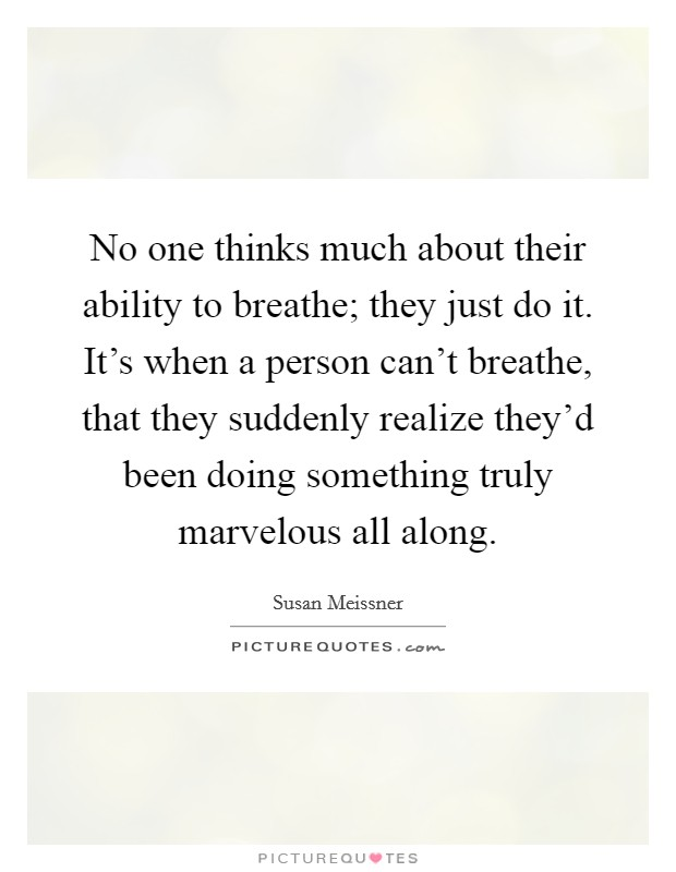 No one thinks much about their ability to breathe; they just do it. It's when a person can't breathe, that they suddenly realize they'd been doing something truly marvelous all along Picture Quote #1