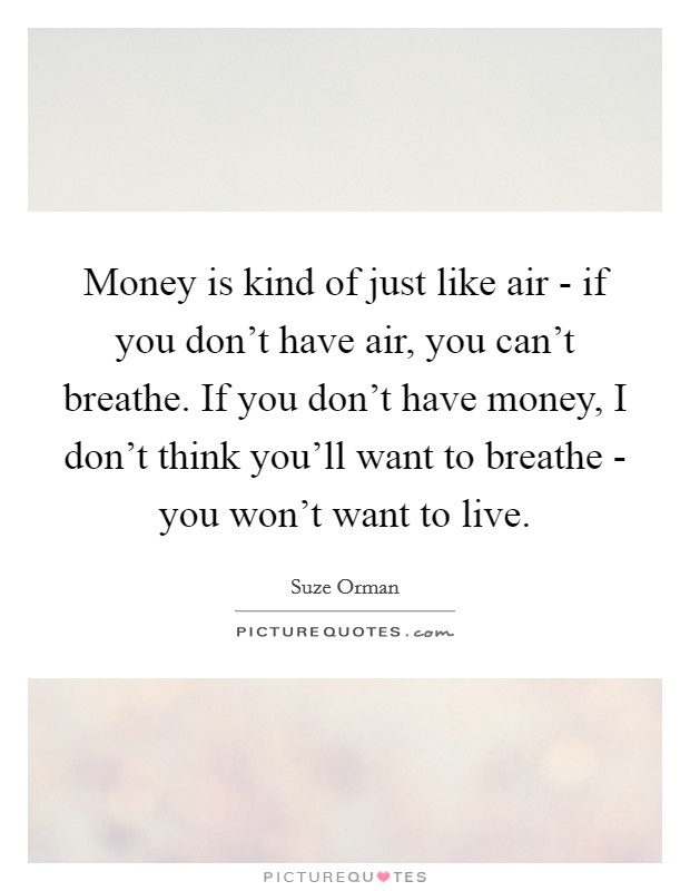 Money is kind of just like air - if you don't have air, you can't breathe. If you don't have money, I don't think you'll want to breathe - you won't want to live Picture Quote #1
