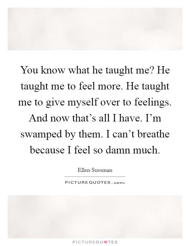 You know what he taught me? He taught me to feel more. He taught me to give myself over to feelings. And now that's all I have. I'm swamped by them. I can't breathe because I feel so damn much Picture Quote #1