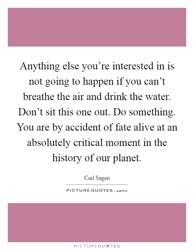 Anything else you're interested in is not going to happen if you can't breathe the air and drink the water. Don't sit this one out. Do something. You are by accident of fate alive at an absolutely critical moment in the history of our planet Picture Quote #1