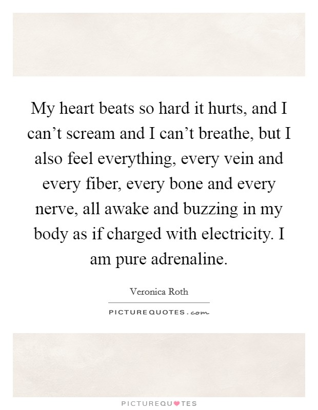 My heart beats so hard it hurts, and I can't scream and I can't breathe, but I also feel everything, every vein and every fiber, every bone and every nerve, all awake and buzzing in my body as if charged with electricity. I am pure adrenaline Picture Quote #1