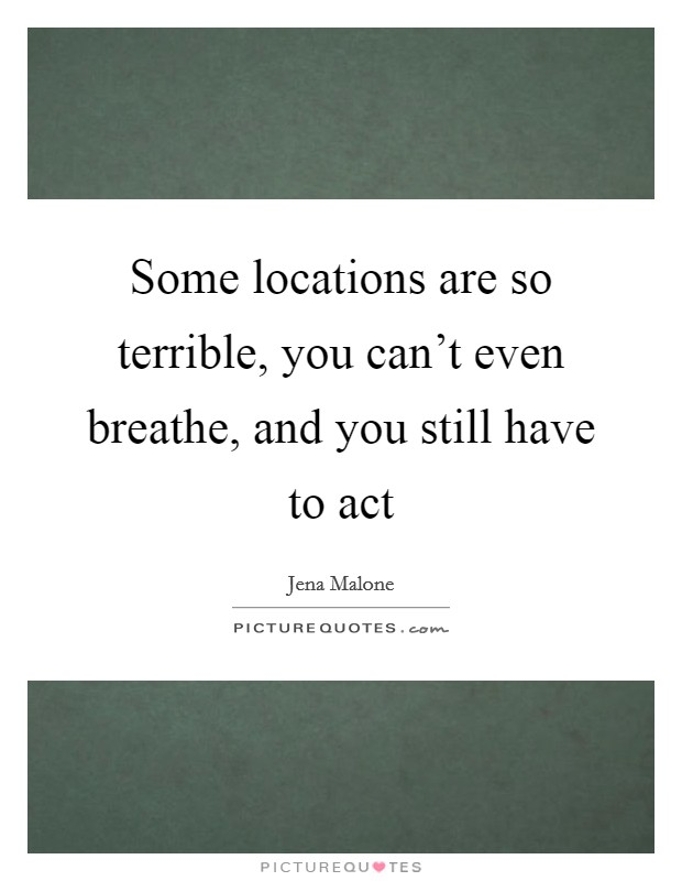 Some locations are so terrible, you can't even breathe, and you still have to act Picture Quote #1