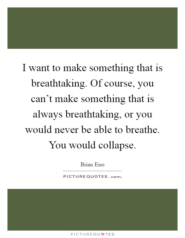 I want to make something that is breathtaking. Of course, you can't make something that is always breathtaking, or you would never be able to breathe. You would collapse Picture Quote #1