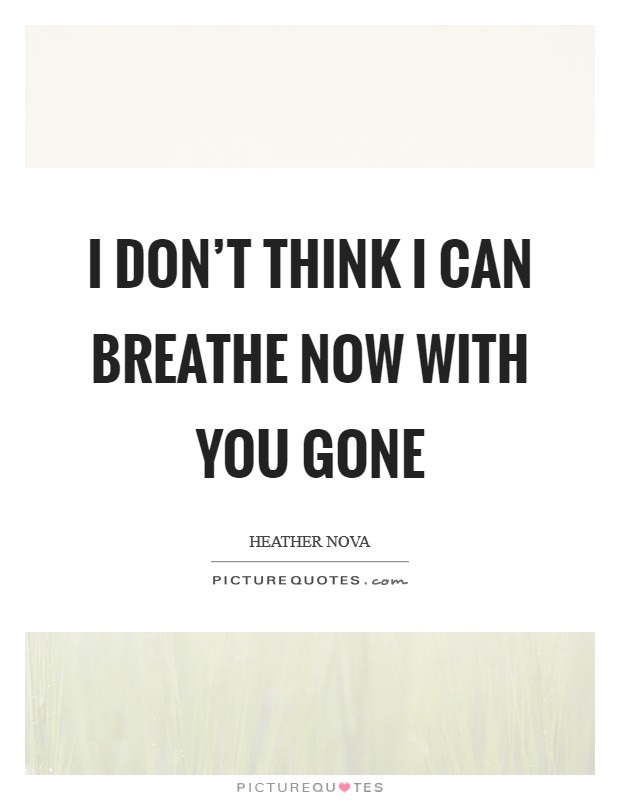 I don't think I can breathe now with you gone Picture Quote #1
