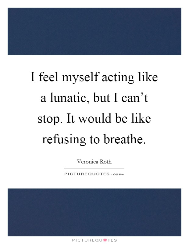 I feel myself acting like a lunatic, but I can't stop. It would be like refusing to breathe Picture Quote #1