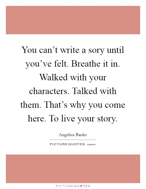 You can't write a sory until you've felt. Breathe it in. Walked with your characters. Talked with them. That's why you come here. To live your story Picture Quote #1
