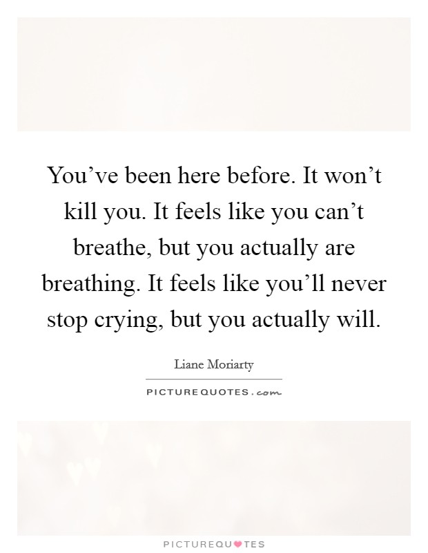 You've been here before. It won't kill you. It feels like you can't breathe, but you actually are breathing. It feels like you'll never stop crying, but you actually will Picture Quote #1