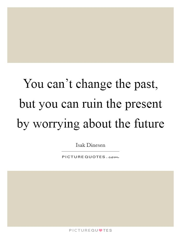 You can't change the past, but you can ruin the present by worrying about the future Picture Quote #1