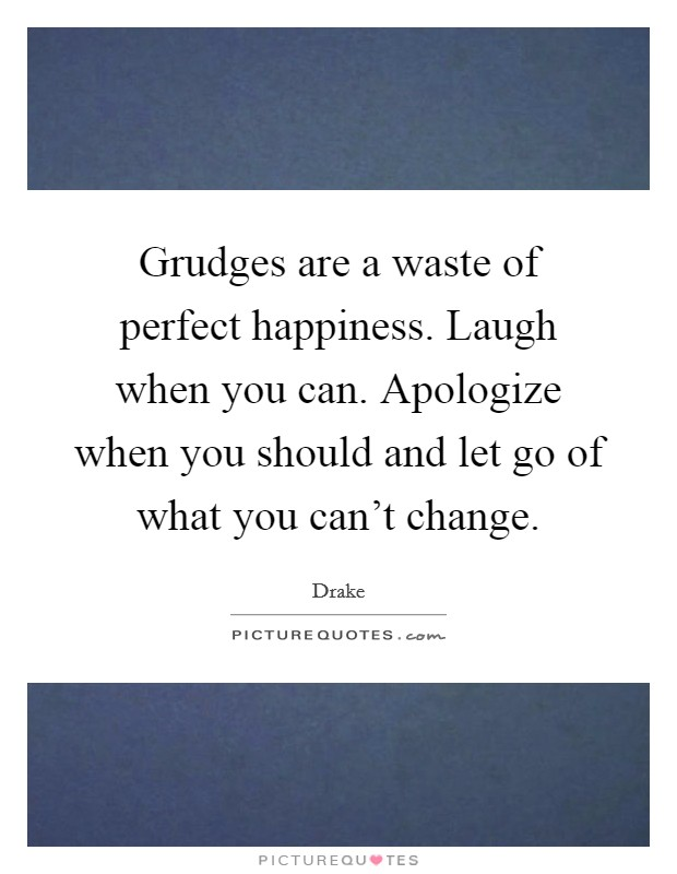 Grudges are a waste of perfect happiness. Laugh when you can. Apologize when you should and let go of what you can't change Picture Quote #1