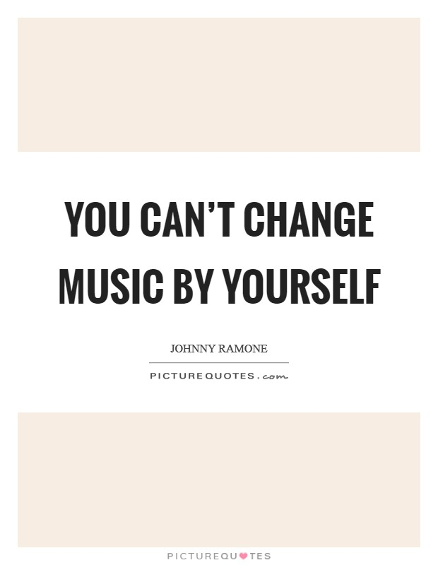 You can't change music by yourself Picture Quote #1
