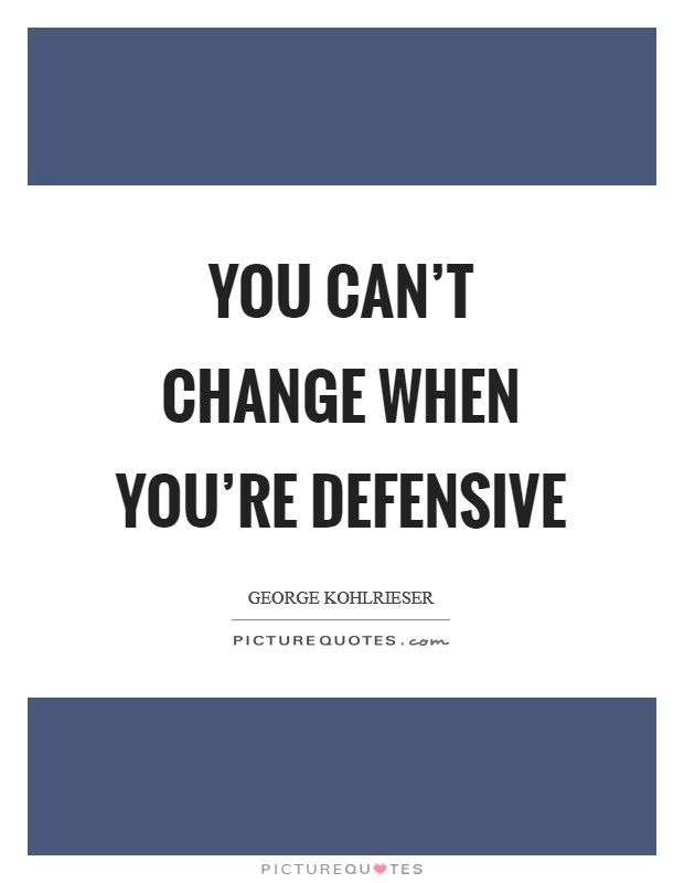 You can't change when you're defensive Picture Quote #1