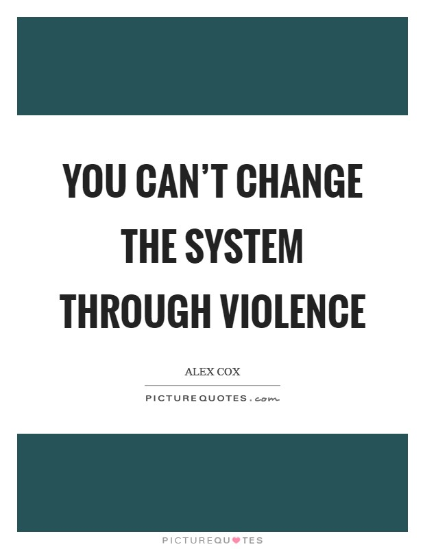You can't change the system through violence Picture Quote #1