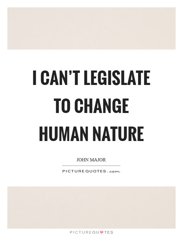 I can't legislate to change human nature Picture Quote #1
