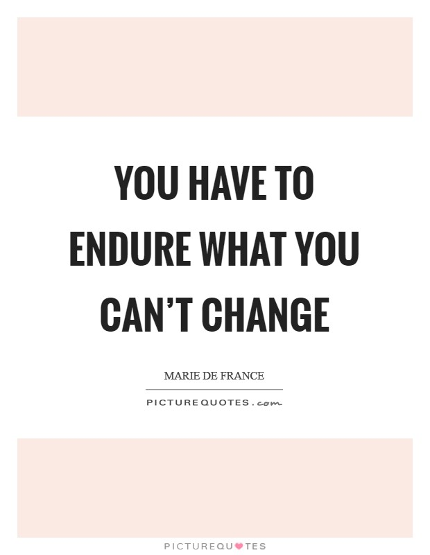 You have to endure what you can't change Picture Quote #1