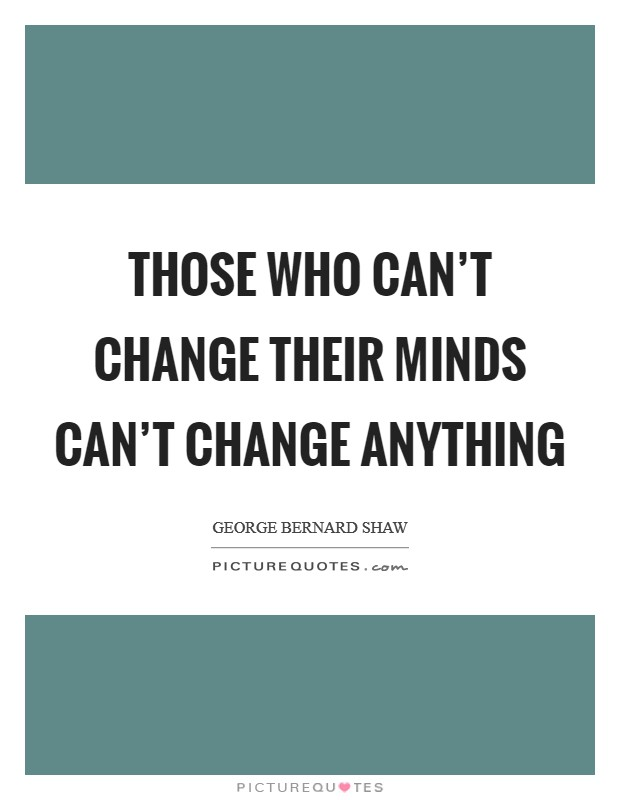 Those who can't change their minds can't change anything Picture Quote #1