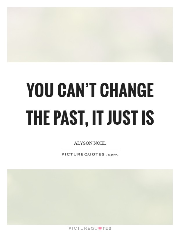 You can't change the past, it just is Picture Quote #1