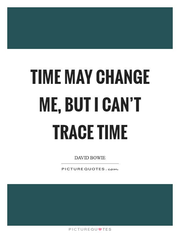 Time may change me, but I can't trace time Picture Quote #1