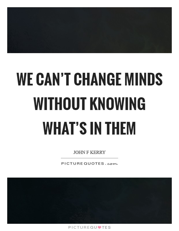 We can't change minds without knowing what's in them Picture Quote #1