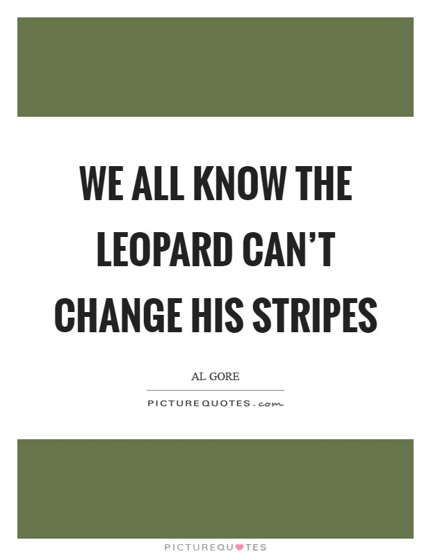 We all know the leopard can't change his stripes Picture Quote #1