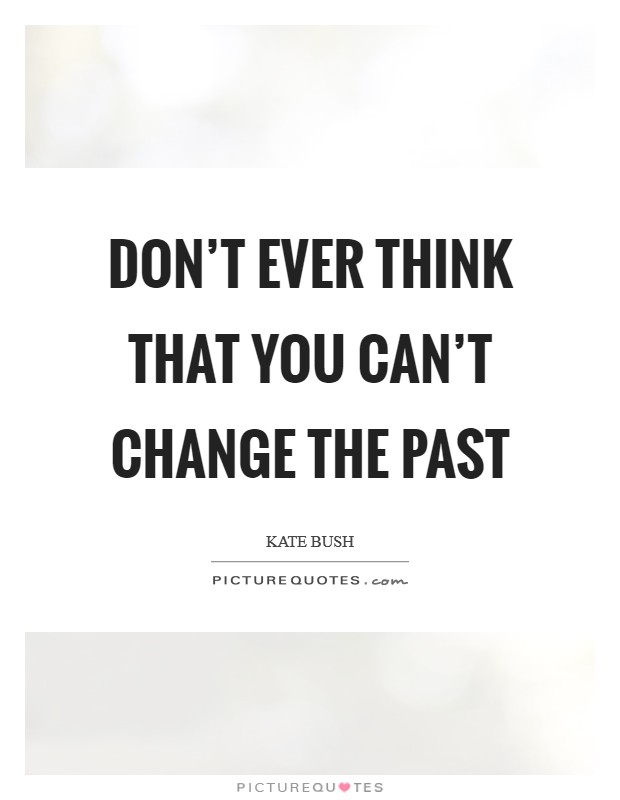 Don't ever think that you can't change the past Picture Quote #1