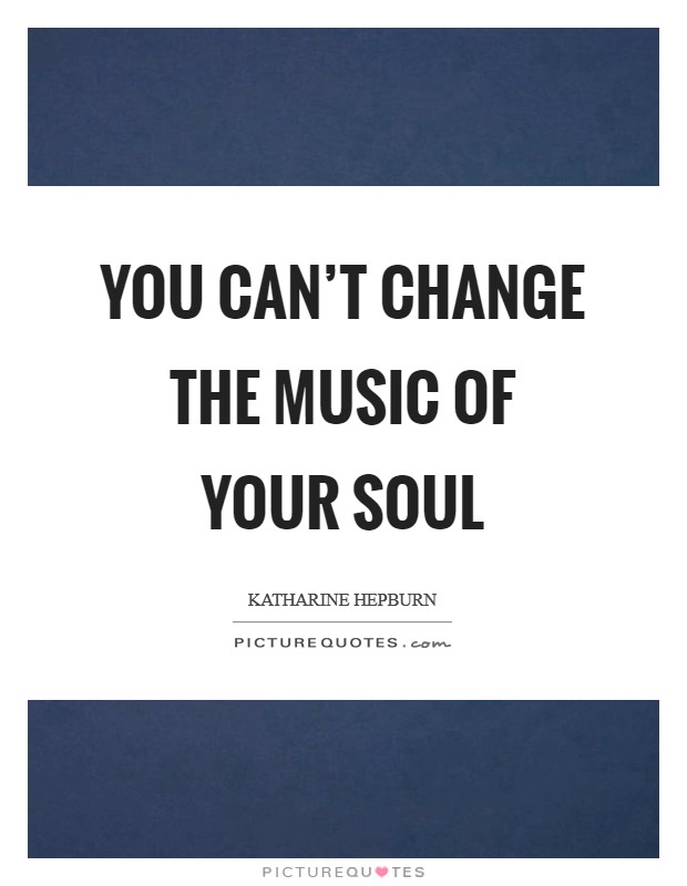 You can't change the music of your soul Picture Quote #1