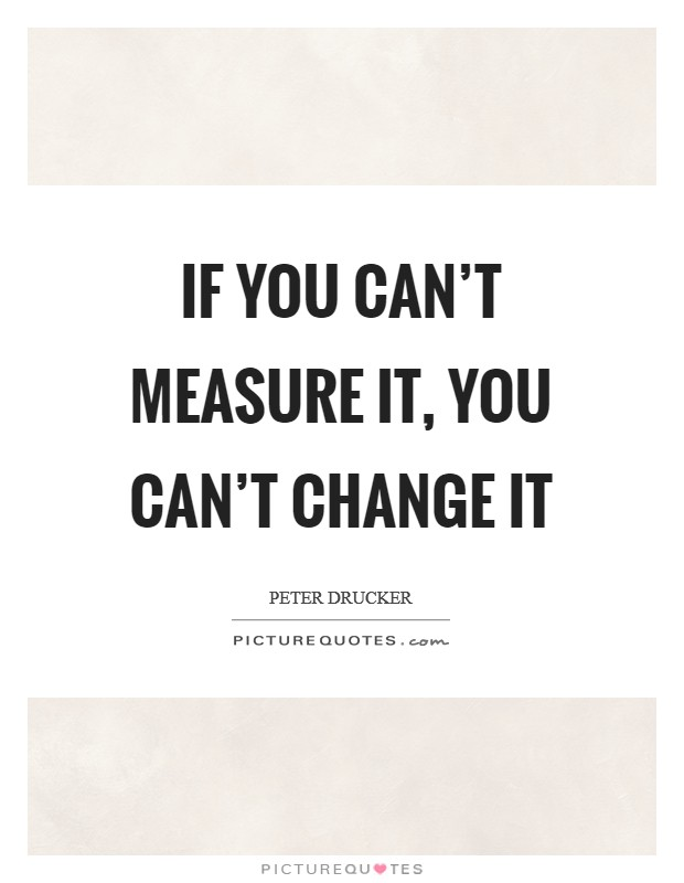 If you can't measure it, you can't change it Picture Quote #1