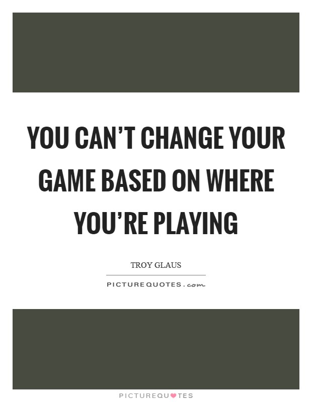 You can't change your game based on where you're playing Picture Quote #1