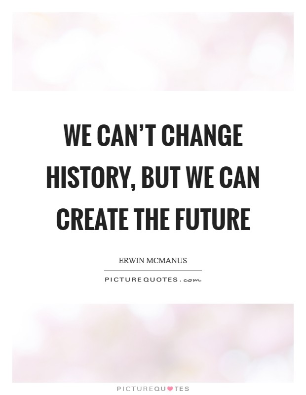 We can't change history, but we can create the future Picture Quote #1