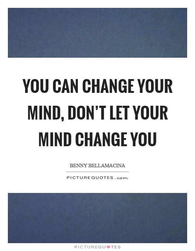 You can change your mind, don't let your mind change you Picture Quote #1
