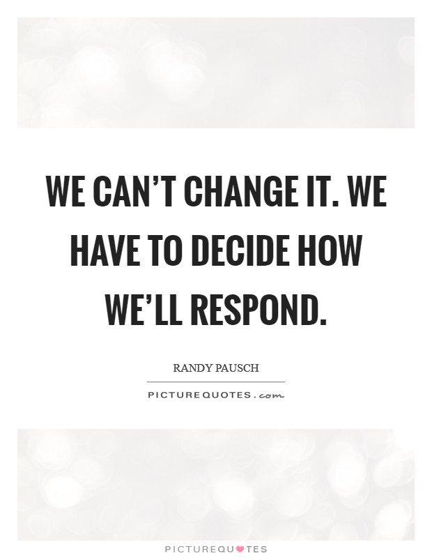 We can't change it. We have to decide how we'll respond Picture Quote #1